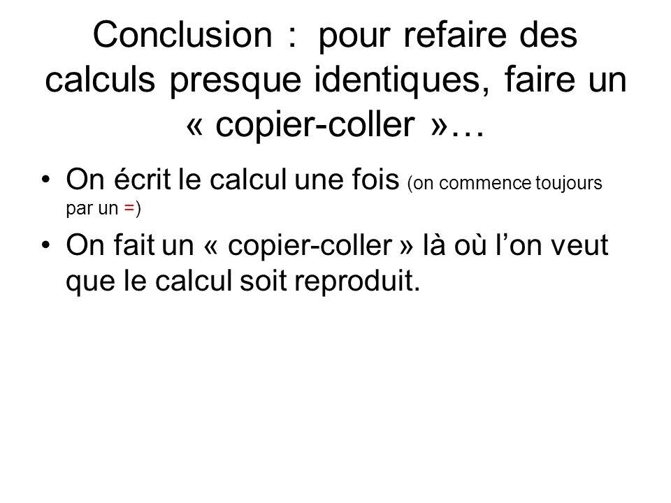 Conclusion : pour refaire des calculs presque identiques, faire un « copier-coller »… On écrit le calcul une fois (on commence toujours par un =) On fait un « copier-coller » là où lon veut que le calcul soit reproduit.