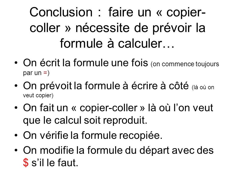 Conclusion : faire un « copier- coller » nécessite de prévoir la formule à calculer… On écrit la formule une fois (on commence toujours par un =) On prévoit la formule à écrire à côté (là où on veut copier) On fait un « copier-coller » là où lon veut que le calcul soit reproduit.