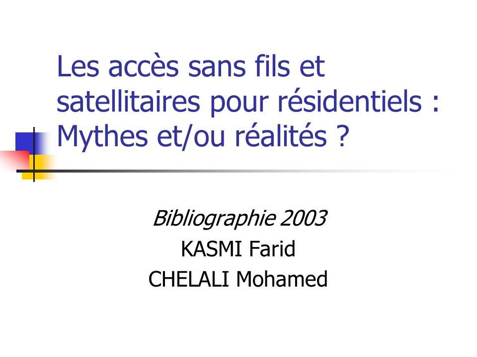 Les accès sans fils et satellitaires pour résidentiels : Mythes et/ou réalités ? Bibliographie 2003 KASMI Farid CHELALI Mohamed