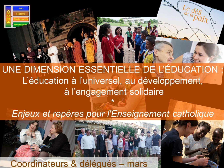 UNE DIMENSION ESSENTIELLE DE LÉDUCATION : Léducation à luniversel, au développement, à lengagement solidaire * Enjeux et repères pour l Enseignement catholique Coordinateurs & délégués – mars 2013