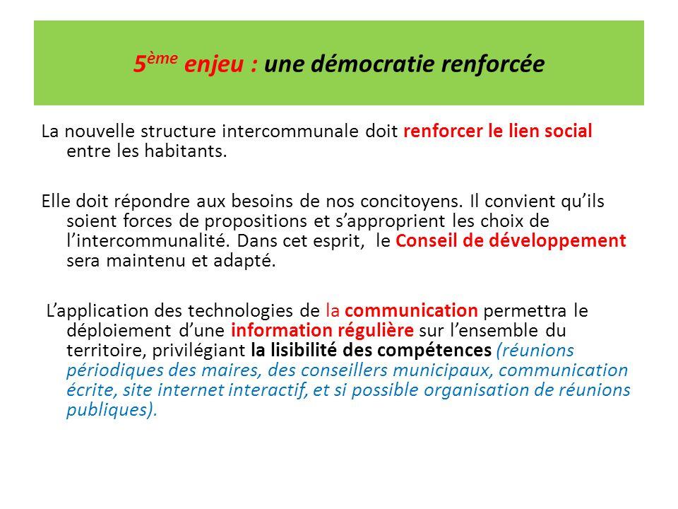 5 ème enjeu : une démocratie renforcée La nouvelle structure intercommunale doit renforcer le lien social entre les habitants. Elle doit répondre aux