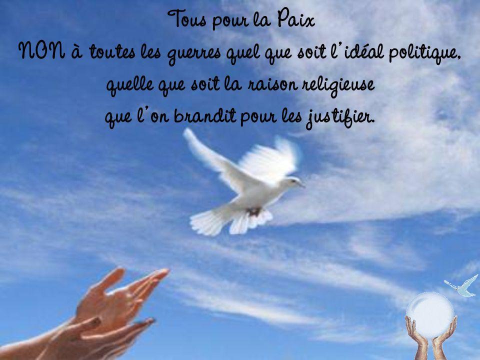 Tous pour la Paix NON à toutes les guerres quel que soit l idéal politique, quelle que soit la raison religieuse que l on brandit pour les justifier.