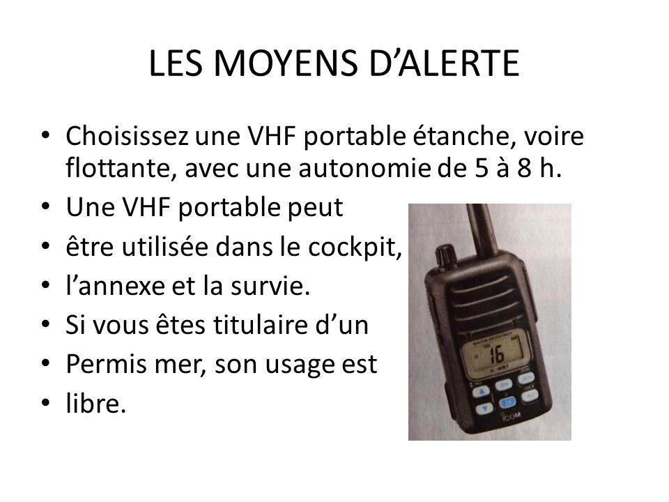 LES MOYENS DALERTE Choisissez une VHF portable étanche, voire flottante, avec une autonomie de 5 à 8 h. Une VHF portable peut être utilisée dans le co
