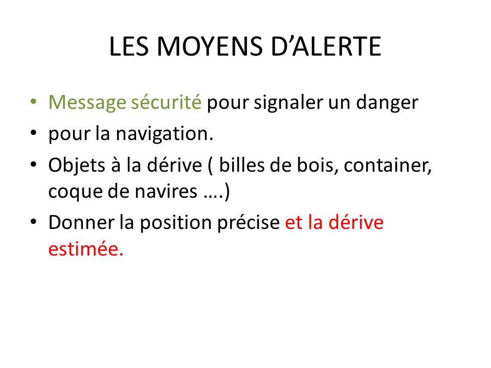 LES MOYENS DALERTE Message sécurité pour signaler un danger pour la navigation. Objets à la dérive ( billes de bois, container, coque de navires ….) D