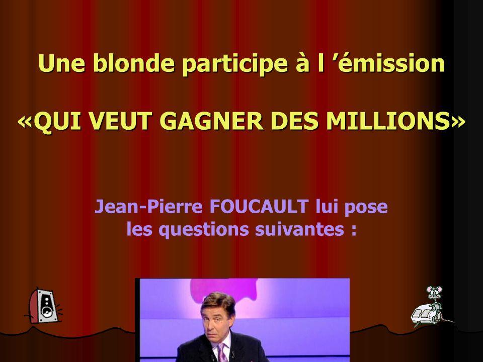 Une blonde participe à l émission «QUI VEUT GAGNER DES MILLIONS» Jean-Pierre FOUCAULT lui pose les questions suivantes :