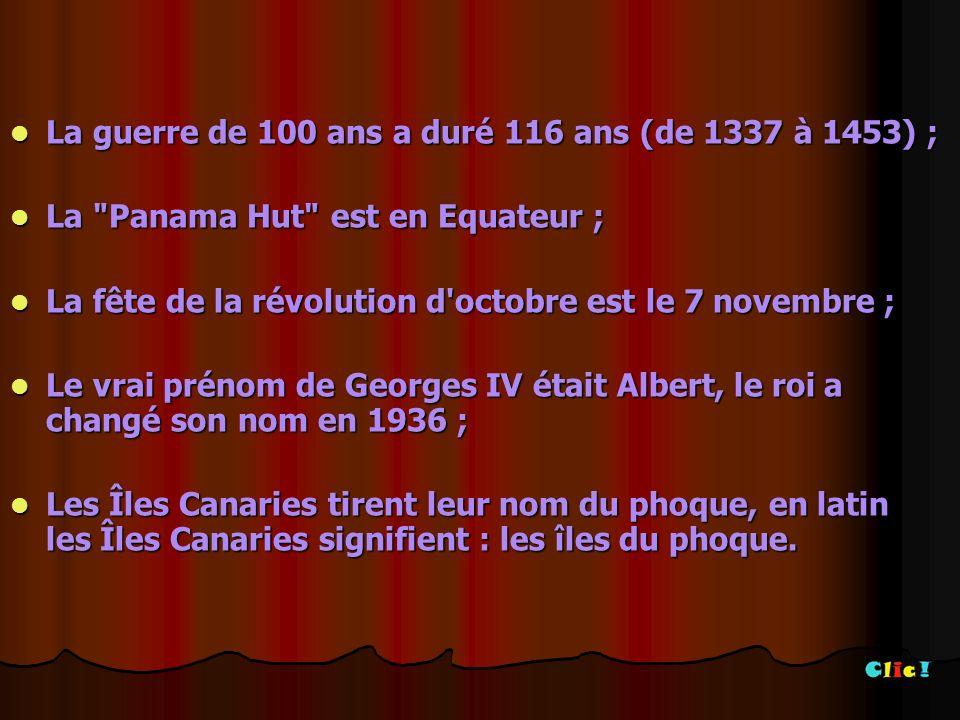 La guerre de 100 ans a duré 116 ans (de 1337 à 1453) ; La guerre de 100 ans a duré 116 ans (de 1337 à 1453) ; La Panama Hut est en Equateur ; La Panama Hut est en Equateur ; La fête de la révolution d octobre est le 7 novembre ; La fête de la révolution d octobre est le 7 novembre ; Le vrai prénom de Georges IV était Albert, le roi a changé son nom en 1936 ; Le vrai prénom de Georges IV était Albert, le roi a changé son nom en 1936 ; Les Îles Canaries tirent leur nom du phoque, en latin les Îles Canaries signifient : les îles du phoque.