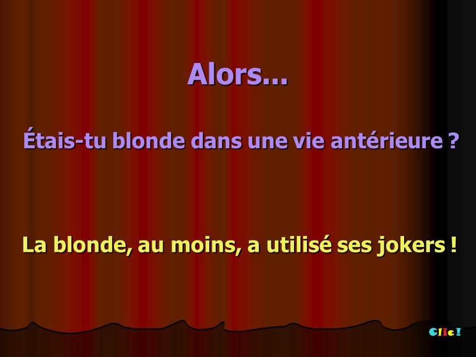 Alors...Étais-tu blonde dans une vie antérieure .