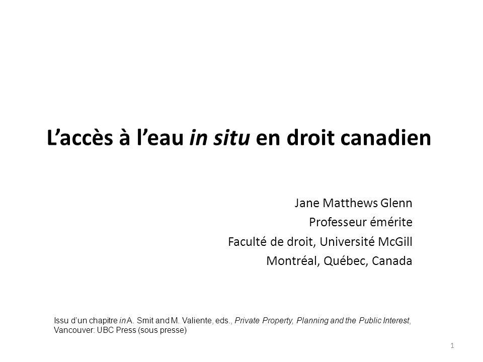 Laccès à leau in situ en droit canadien Jane Matthews Glenn Professeur émérite Faculté de droit, Université McGill Montréal, Québec, Canada 1 Issu dun