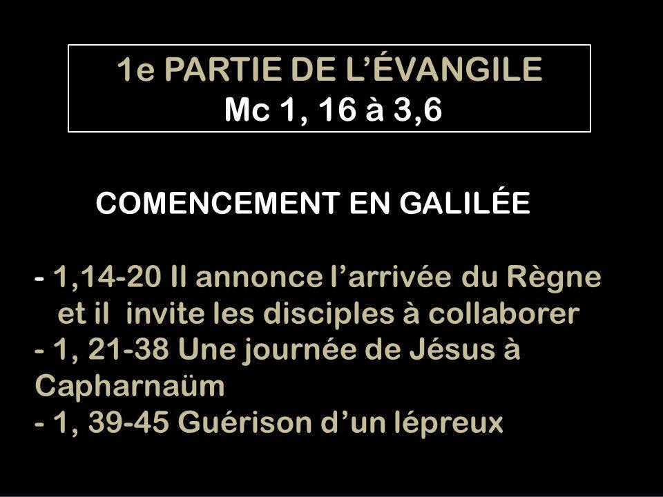COMENCEMENT EN GALILÉE - 1,14-20 Il annonce larrivée du Règne et il invite les disciples à collaborer - 1, 21-38 Une journée de Jésus à Capharnaüm - 1, 39-45 Guérison dun lépreux 1e PARTIE DE LÉVANGILE Mc 1, 16 à 3,6