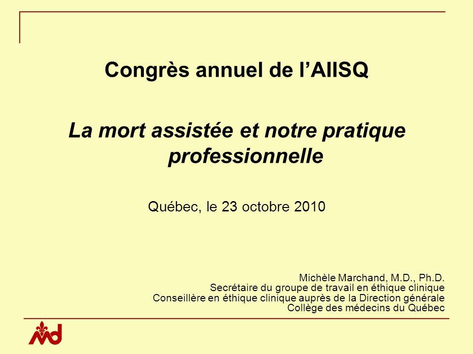 Congrès annuel de lAIISQ La mort assistée et notre pratique professionnelle Québec, le 23 octobre 2010 Michèle Marchand, M.D., Ph.D.