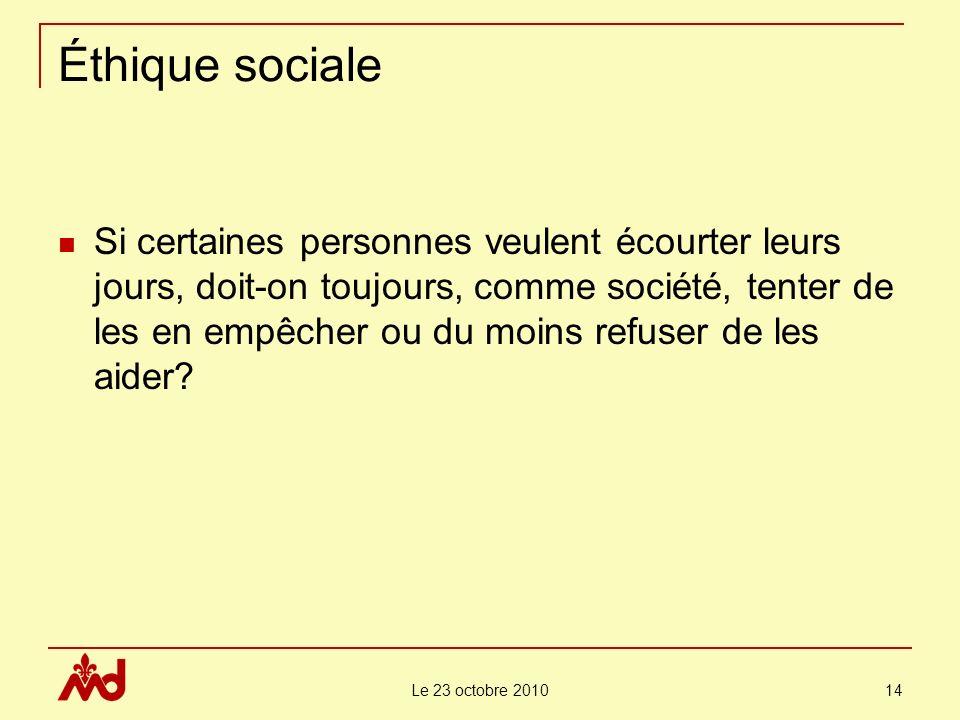Le 23 octobre 2010 14 Éthique sociale Si certaines personnes veulent écourter leurs jours, doit-on toujours, comme société, tenter de les en empêcher ou du moins refuser de les aider?