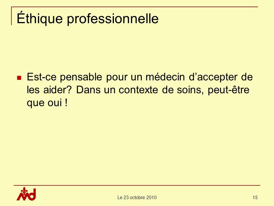 Le 23 octobre 2010 15 Éthique professionnelle Est-ce pensable pour un médecin daccepter de les aider.