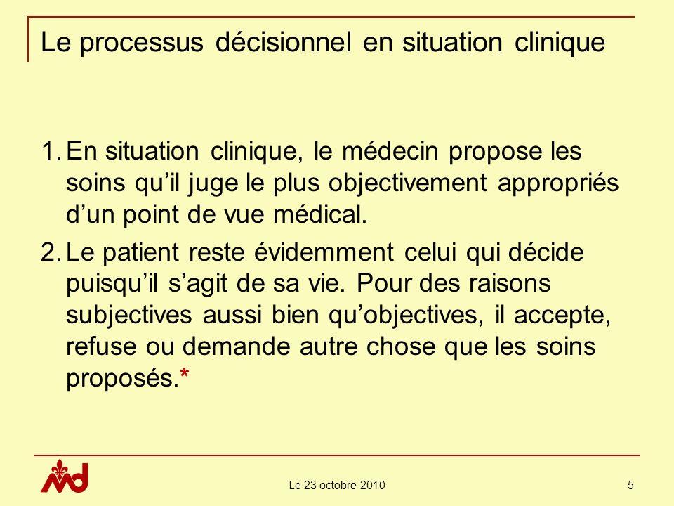 Le 23 octobre 2010 5 Le processus décisionnel en situation clinique 1.En situation clinique, le médecin propose les soins quil juge le plus objectivement appropriés dun point de vue médical.