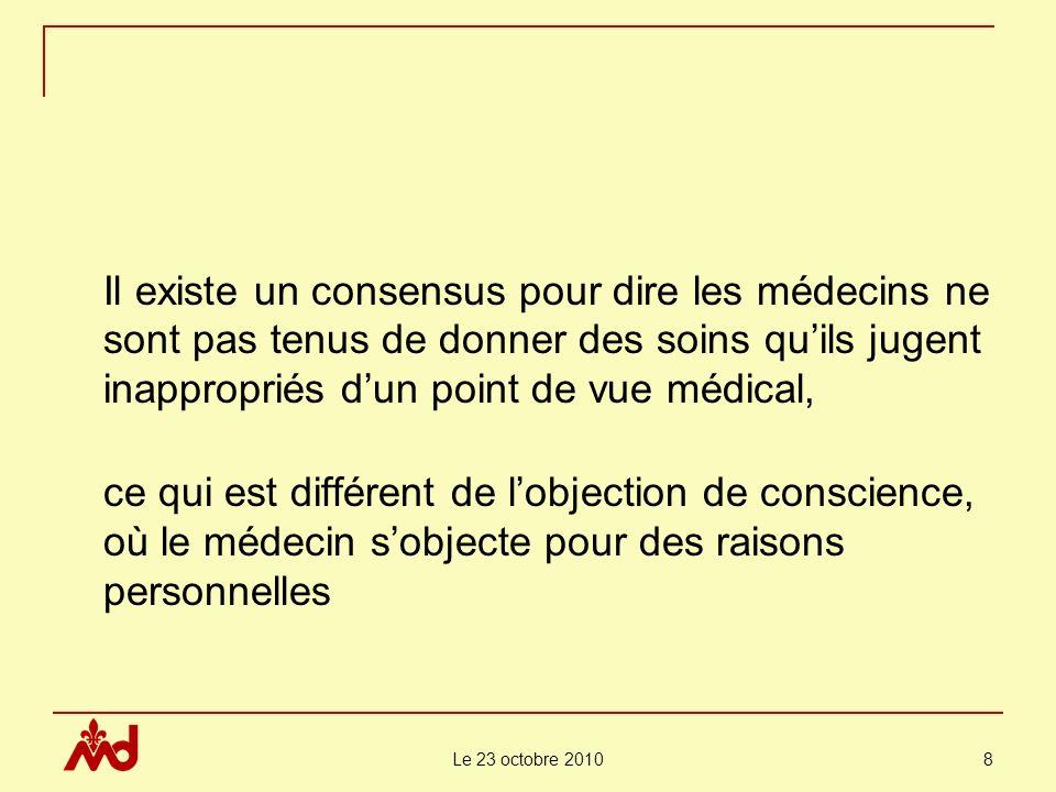 Le 23 octobre 2010 8 Il existe un consensus pour dire les médecins ne sont pas tenus de donner des soins quils jugent inappropriés dun point de vue médical, ce qui est différent de lobjection de conscience, où le médecin sobjecte pour des raisons personnelles
