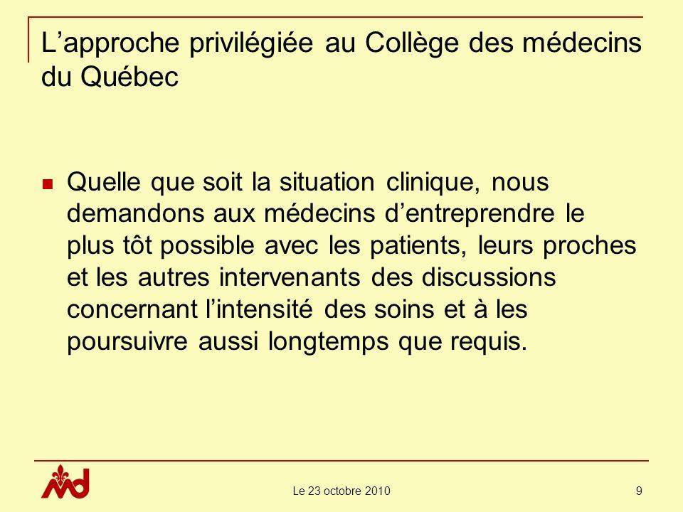 Le 23 octobre 2010 10 Lapproche privilégiée au Collège des médecins du Québec En cas de désaccords persistants, nous encourageons les médecins à exclure toute prise de décision unilatérale de leur part quant aux soins qui seront effectivement prodigués.