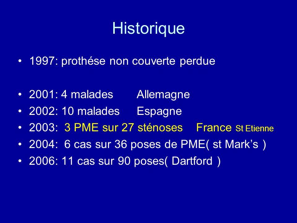 Historique 1997: prothése non couverte perdue 2001: 4 malades Allemagne 2002: 10 malades Espagne 2003: 3 PME sur 27 sténoses France St Etienne 2004: 6 cas sur 36 poses de PME( st Marks ) 2006: 11 cas sur 90 poses( Dartford )