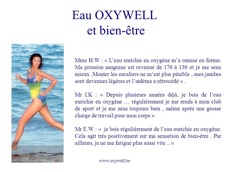 www.oxywell.be Eau OXYWELL et bien-être Mme H.W : « Leau enrichie en oxygène ma remise en forme. Ma pression sanguine est revenue de 170 à 130 et je m