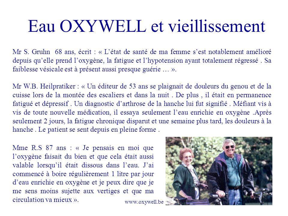 www.oxywell.be Eau OXYWELL et vieillissement Mr S. Gruhn 68 ans, écrit : « Létat de santé de ma femme sest notablement amélioré depuis quelle prend lo