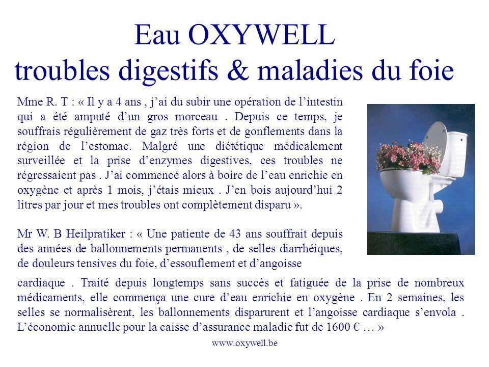 www.oxywell.be Eau OXYWELL troubles digestifs & maladies du foie Mme R. T : « Il y a 4 ans, jai du subir une opération de lintestin qui a été amputé d