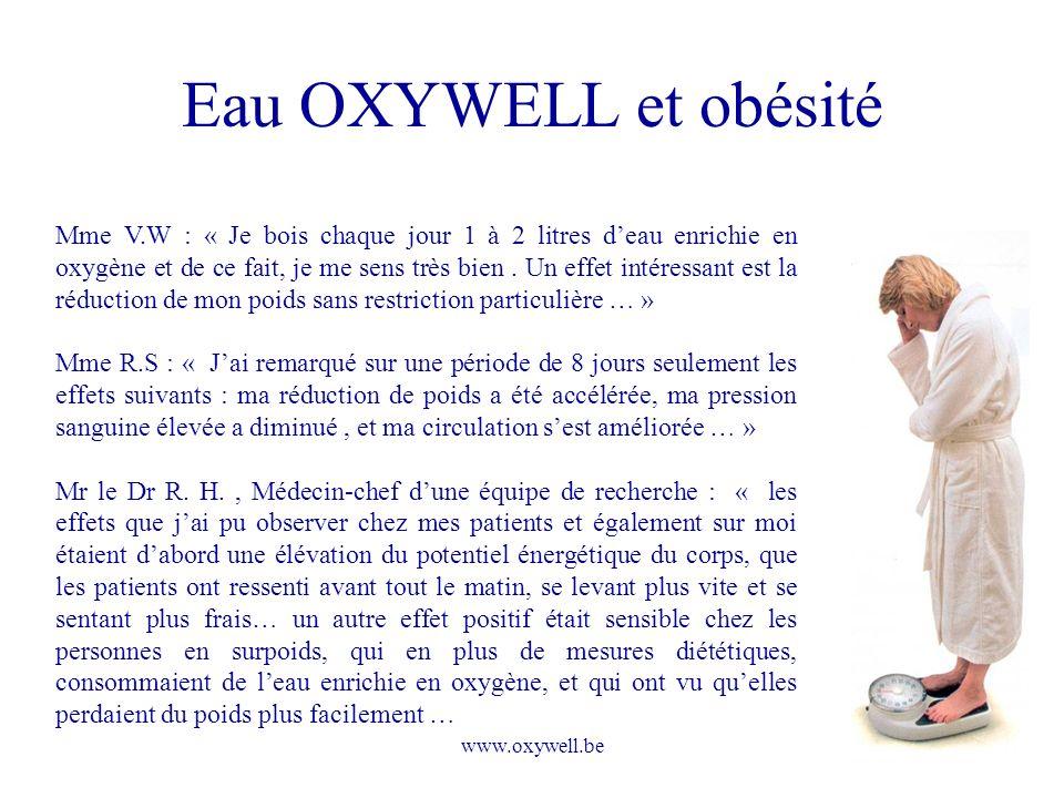 www.oxywell.be Eau OXYWELL et obésité Mme V.W : « Je bois chaque jour 1 à 2 litres deau enrichie en oxygène et de ce fait, je me sens très bien. Un ef
