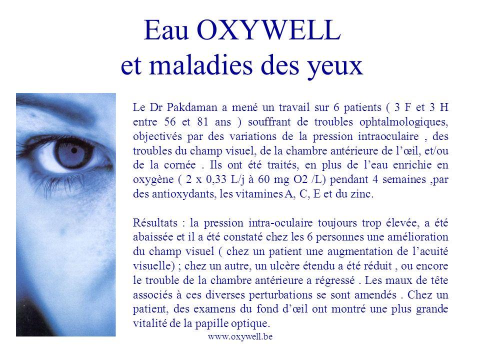 www.oxywell.be Eau OXYWELL et maladies des yeux Le Dr Pakdaman a mené un travail sur 6 patients ( 3 F et 3 H entre 56 et 81 ans ) souffrant de trouble