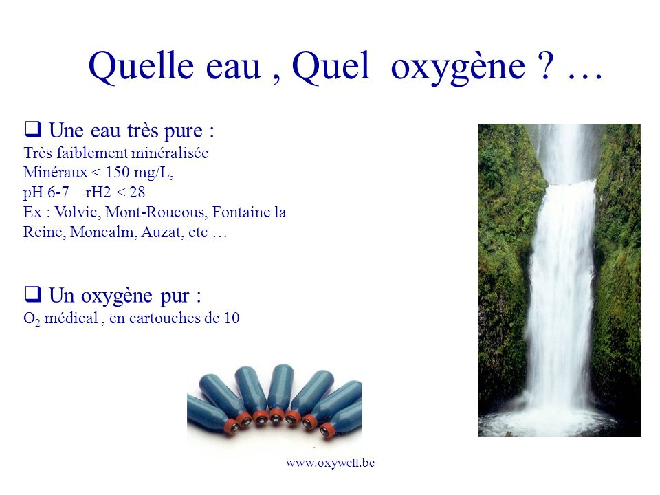 www.oxywell.be Quelle eau, Quel oxygène ? … Une eau très pure : Très faiblement minéralisée Minéraux < 150 mg/L, pH 6-7 rH2 < 28 Ex : Volvic, Mont-Rou