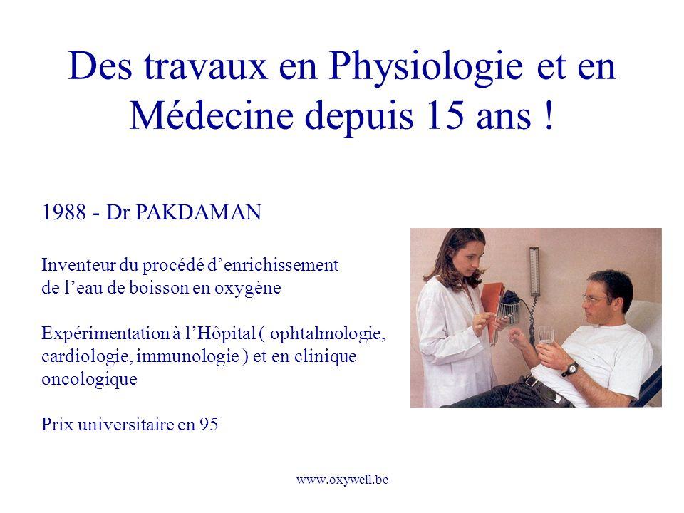 www.oxywell.be Des travaux en Physiologie et en Médecine depuis 15 ans ! 1988 - Dr PAKDAMAN Inventeur du procédé denrichissement de leau de boisson en