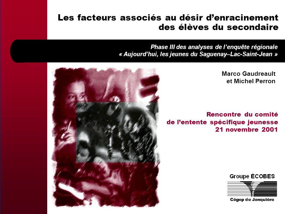 Marco Gaudreault et Michel Perron Les facteurs associés au désir denracinement des élèves du secondaire Phase III des analyses de lenquête régionale « Aujourdhui, les jeunes du Saguenay–Lac-Saint-Jean » Rencontre du comité de lentente spécifique jeunesse 21 novembre 2001