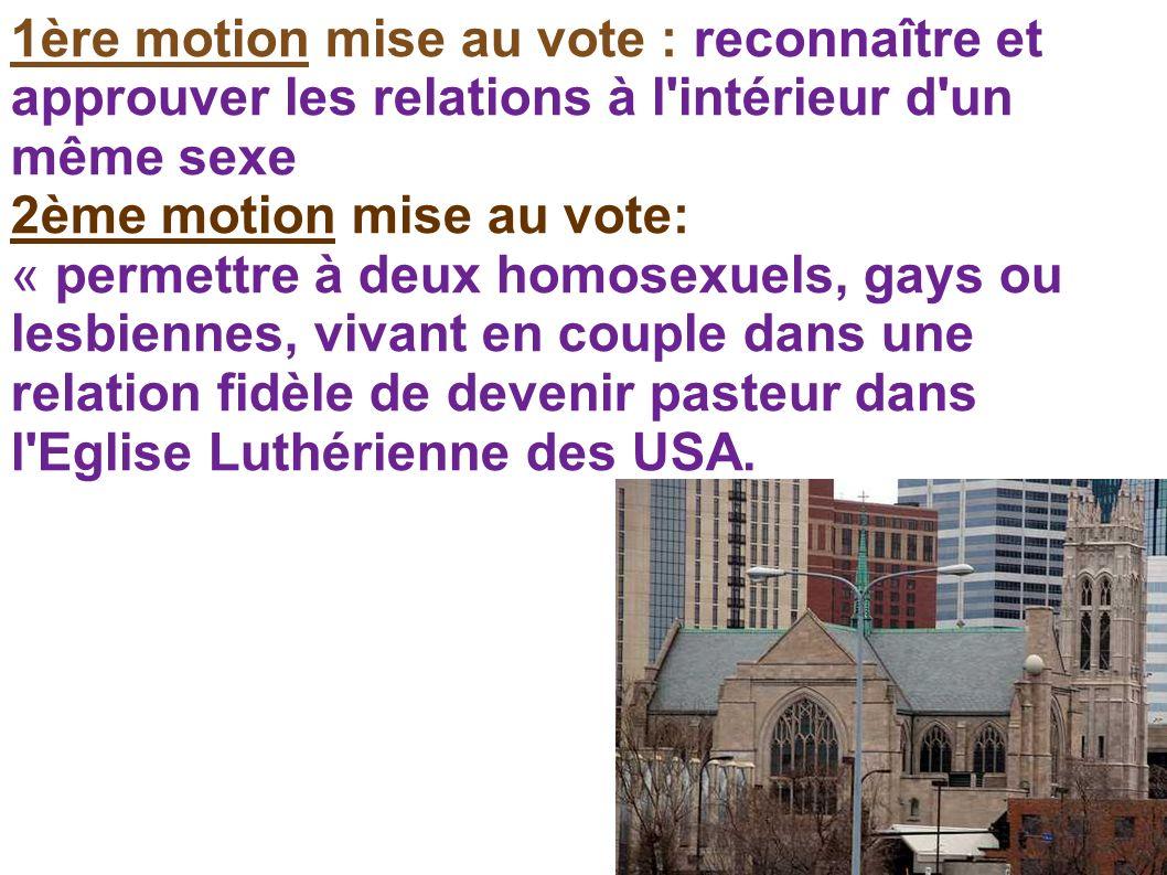 1ère motion mise au vote : reconnaître et approuver les relations à l intérieur d un même sexe 2ème motion mise au vote: « permettre à deux homosexuels, gays ou lesbiennes, vivant en couple dans une relation fidèle de devenir pasteur dans l Eglise Luthérienne des USA.