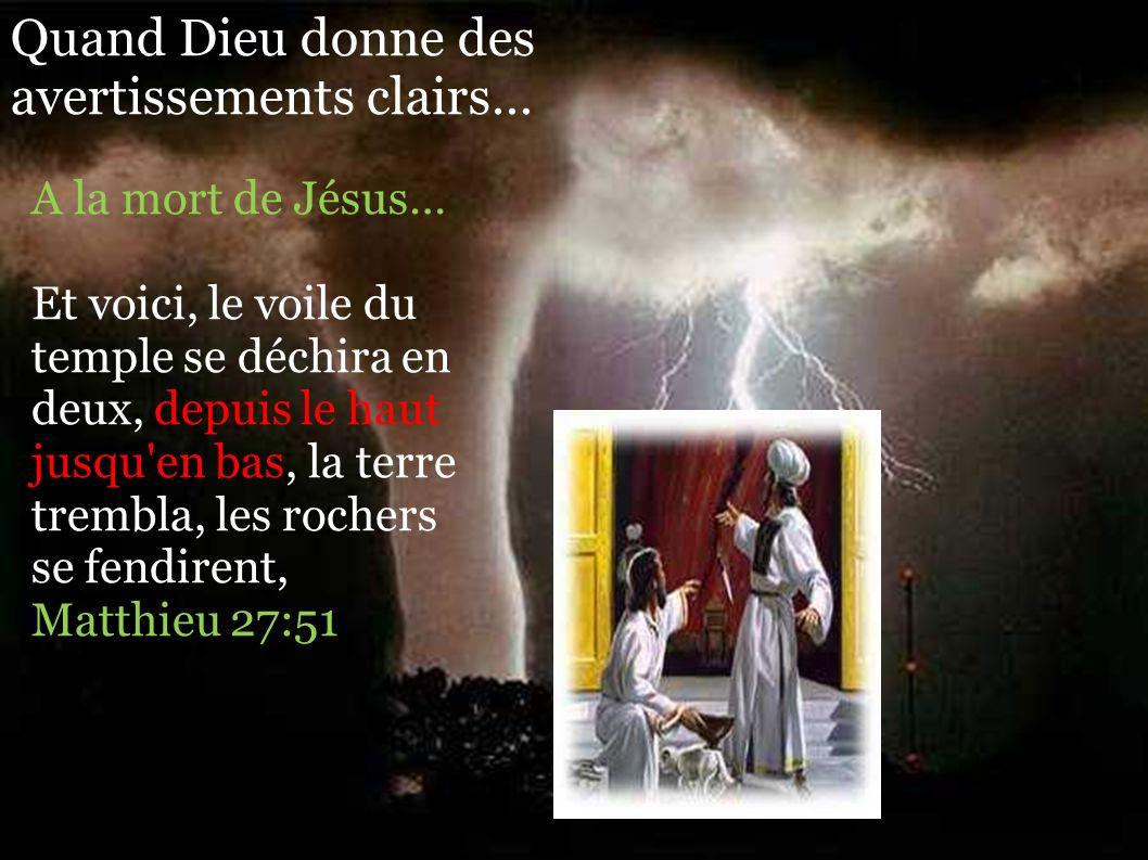 Quand Dieu donne des avertissements clairs… A la mort de Jésus… Et voici, le voile du temple se déchira en deux, depuis le haut jusqu en bas, la terre trembla, les rochers se fendirent, Matthieu 27:51