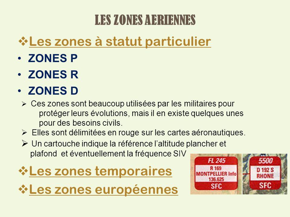 Les zones à statut particulier ZONES P ZONES R ZONES D Les zones temporaires Les zones européennes Ces zones sont beaucoup utilisées par les militaires pour protéger leurs évolutions, mais il en existe quelques unes pour des besoins civils.