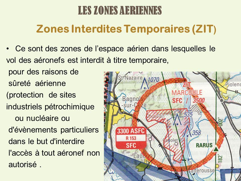 LES ZONES AERIENNES Ce sont des zones de lespace aérien dans lesquelles le vol des aéronefs est interdit à titre temporaire, pour des raisons de sûreté aérienne (protection de sites industriels pétrochimique ou nucléaire ou d évènements particuliers dans le but d interdire l accès à tout aéronef non autorisé.