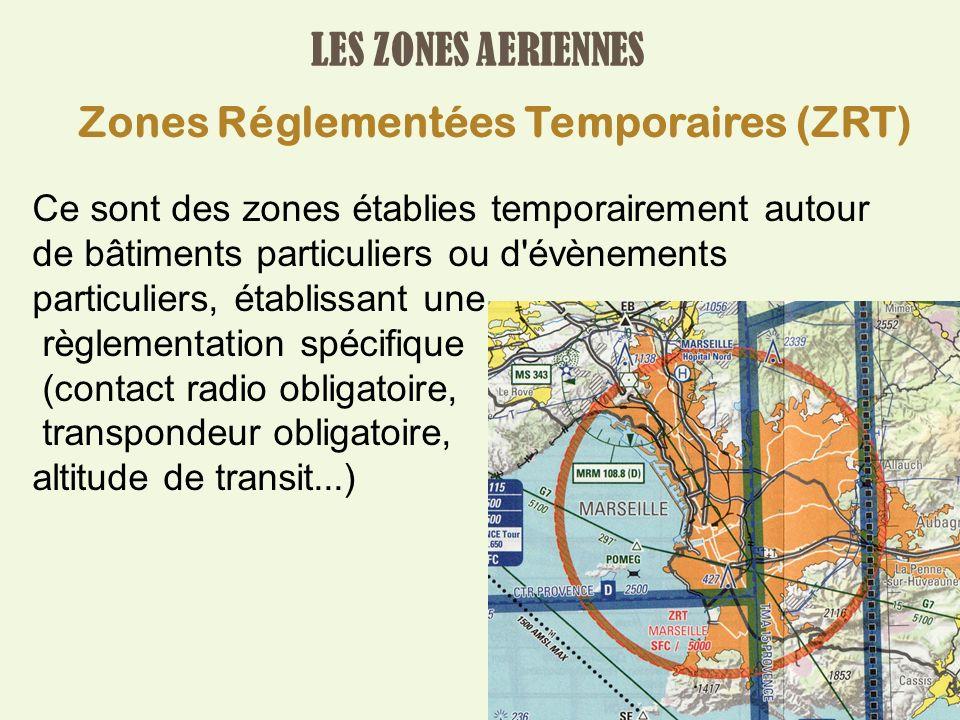 LES ZONES AERIENNES Zones Réglementées Temporaires (ZRT) Ce sont des zones établies temporairement autour de bâtiments particuliers ou d évènements particuliers, établissant une règlementation spécifique (contact radio obligatoire, transpondeur obligatoire, altitude de transit...)