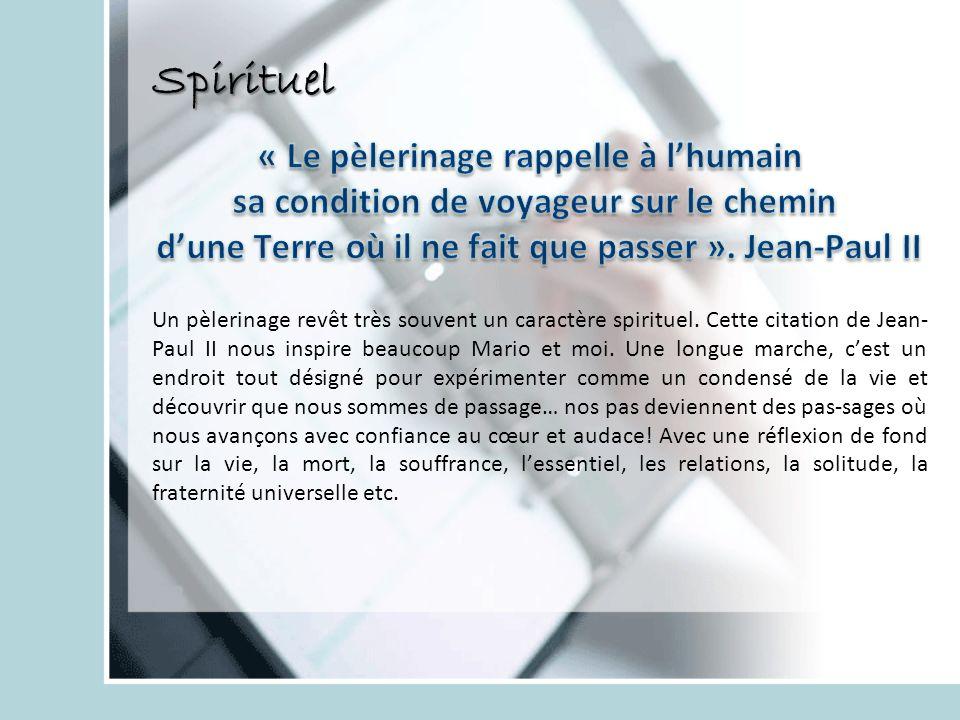 Spirituel Un pèlerinage revêt très souvent un caractère spirituel. Cette citation de Jean- Paul II nous inspire beaucoup Mario et moi. Une longue marc