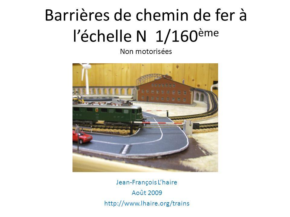 Barrières de chemin de fer à léchelle N 1/160 ème Non motorisées Jean-François Lhaire Août 2009 http://www.lhaire.org/trains