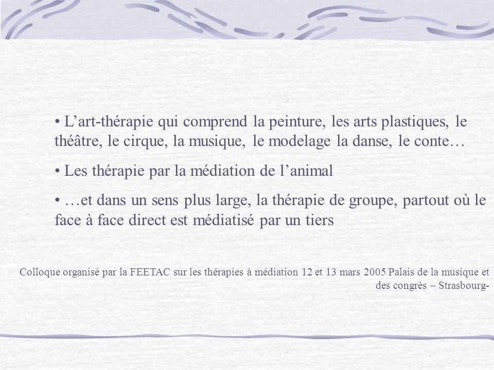 Lart-thérapie qui comprend la peinture, les arts plastiques, le théâtre, le cirque, la musique, le modelage la danse, le conte… Les thérapie par la médiation de lanimal …et dans un sens plus large, la thérapie de groupe, partout où le face à face direct est médiatisé par un tiers Colloque organisé par la FEETAC sur les thérapies à médiation 12 et 13 mars 2005 Palais de la musique et des congrès – Strasbourg-