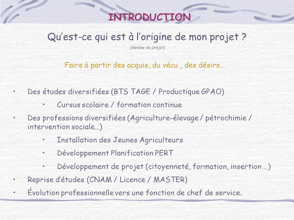 INTRODUCTION Quest-ce qui est à lorigine de mon projet ? (Genèse du projet) Faire à partir des acquis, du vécu, des désirs… Des études diversifiées (B