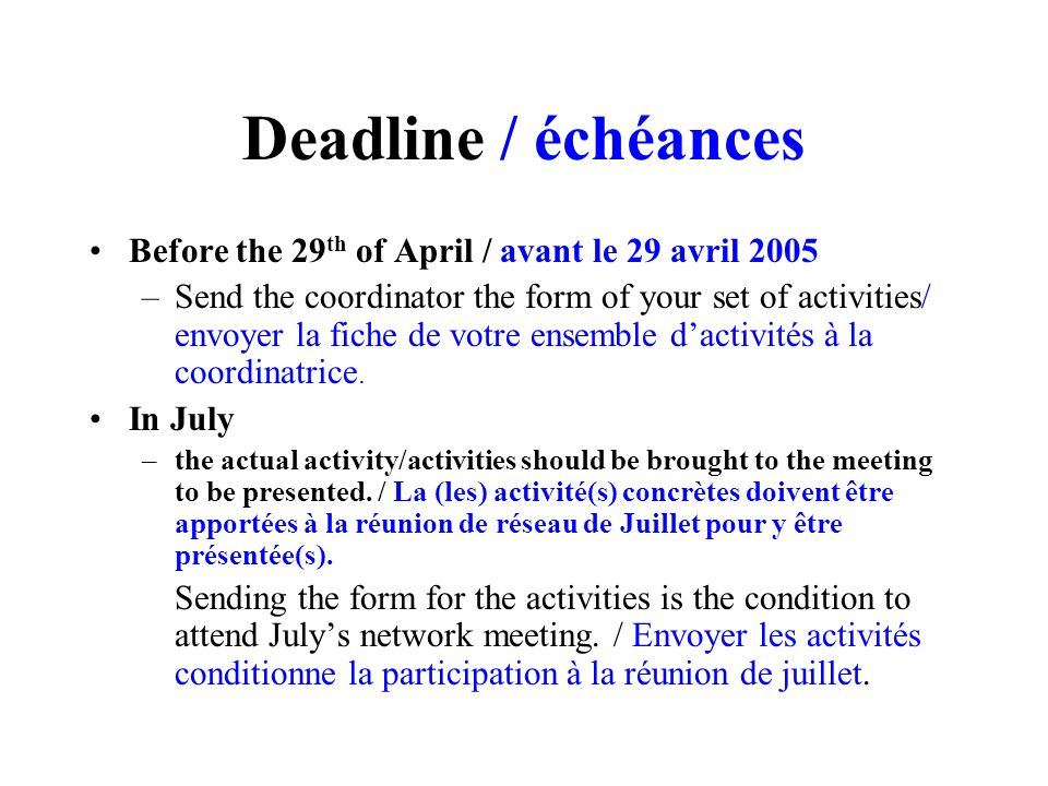 Deadline / échéances Before the 29 th of April / avant le 29 avril 2005 –Send the coordinator the form of your set of activities/ envoyer la fiche de