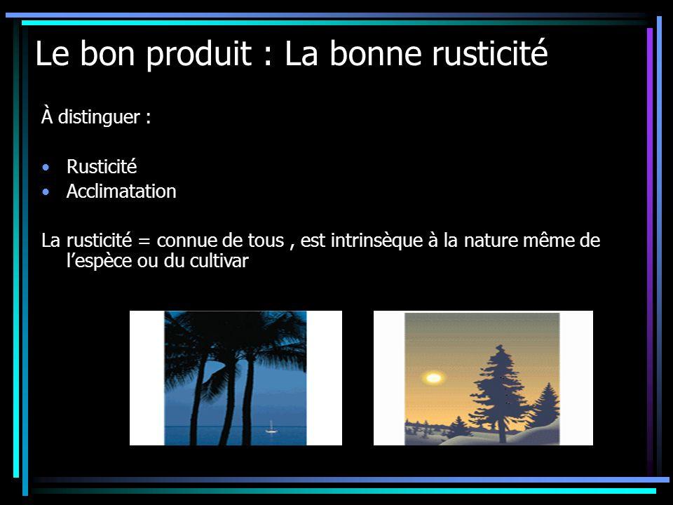 Le bon produit : La bonne rusticité À distinguer : Rusticité Acclimatation La rusticité = connue de tous, est intrinsèque à la nature même de lespèce