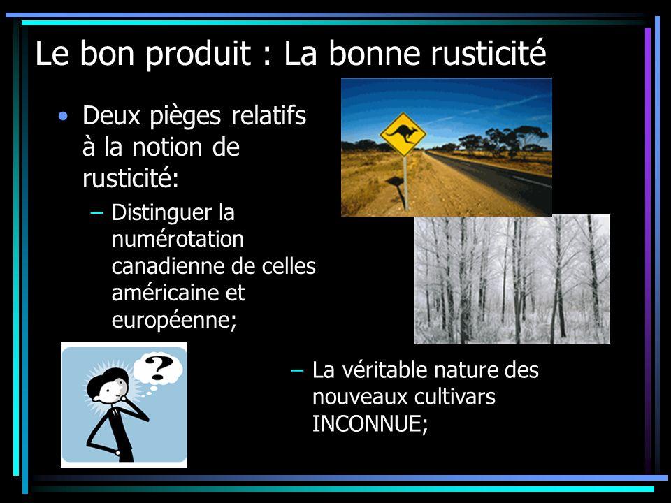 Le bon produit : La bonne rusticité Deux pièges relatifs à la notion de rusticité: –Distinguer la numérotation canadienne de celles américaine et euro