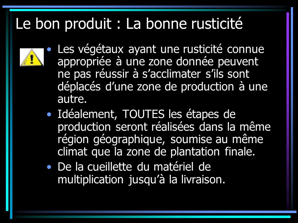 Le bon produit : La bonne rusticité Les végétaux ayant une rusticité connue appropriée à une zone donnée peuvent ne pas réussir à sacclimater sils son