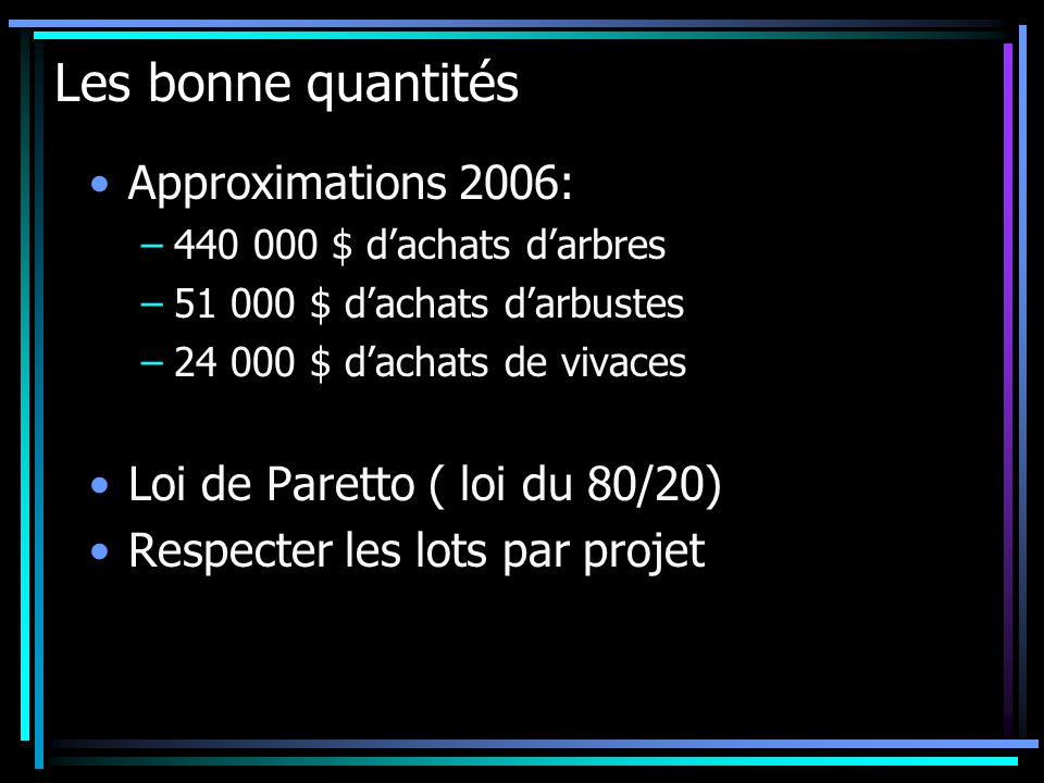 Les bonne quantités Approximations 2006: –440 000 $ dachats darbres –51 000 $ dachats darbustes –24 000 $ dachats de vivaces Loi de Paretto ( loi du 8
