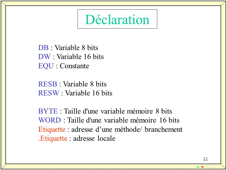 22 Déclaration DB : Variable 8 bits DW : Variable 16 bits EQU : Constante RESB : Variable 8 bits RESW : Variable 16 bits BYTE : Taille d une variable mémoire 8 bits WORD : Taille d une variable mémoire 16 bits Etiquette : adresse dune méthode/ branchement.Etiquette : adresse locale