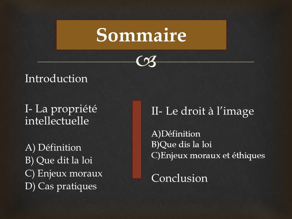 Sommaire Introduction I- La propriété intellectuelle A) Définition B) Que dit la loi C) Enjeux moraux D) Cas pratiques II- Le droit à limage A)Définit