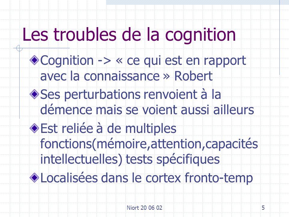 Niort 20 06 025 Les troubles de la cognition Cognition -> « ce qui est en rapport avec la connaissance » Robert Ses perturbations renvoient à la démence mais se voient aussi ailleurs Est reliée à de multiples fonctions(mémoire,attention,capacités intellectuelles) tests spécifiques Localisées dans le cortex fronto-temp