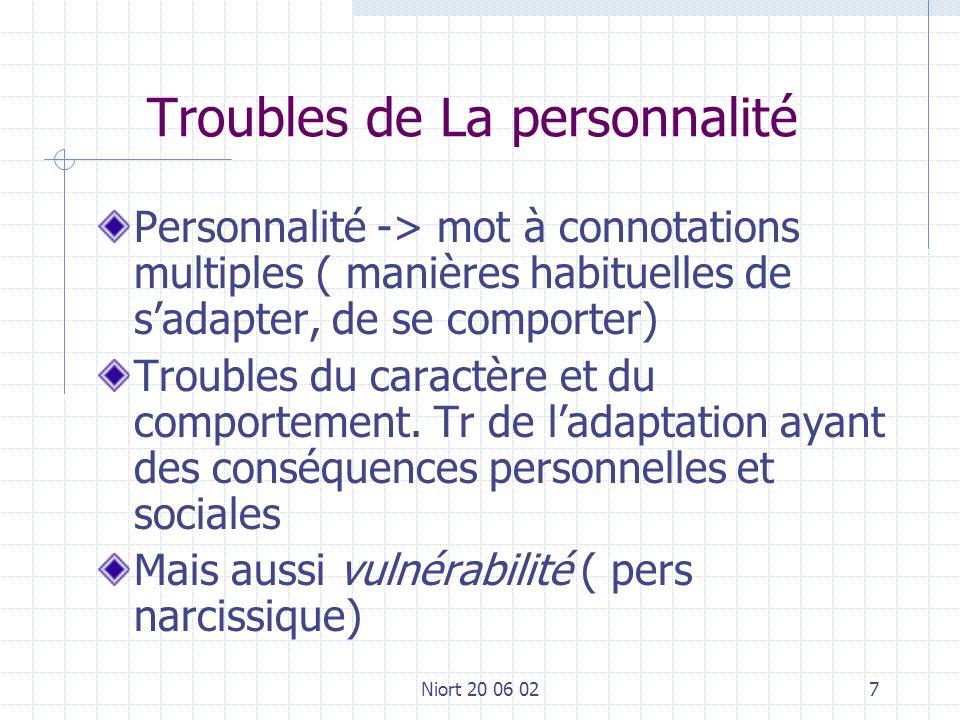 Niort 20 06 027 Troubles de La personnalité Personnalité -> mot à connotations multiples ( manières habituelles de sadapter, de se comporter) Troubles du caractère et du comportement.