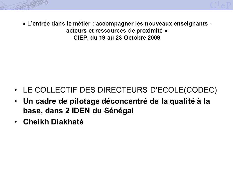 « Lentrée dans le métier : accompagner les nouveaux enseignants - acteurs et ressources de proximité » CIEP, du 19 au 23 Octobre 2009 LE COLLECTIF DES DIRECTEURS DECOLE(CODEC) Un cadre de pilotage déconcentré de la qualité à la base, dans 2 IDEN du Sénégal Cheikh Diakhaté