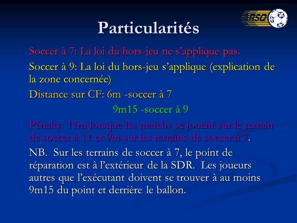 Particularités Soccer à 7: La loi du hors-jeu ne sapplique pas. Soccer à 9: La loi du hors-jeu sapplique (explication de la zone concernée) Distance s