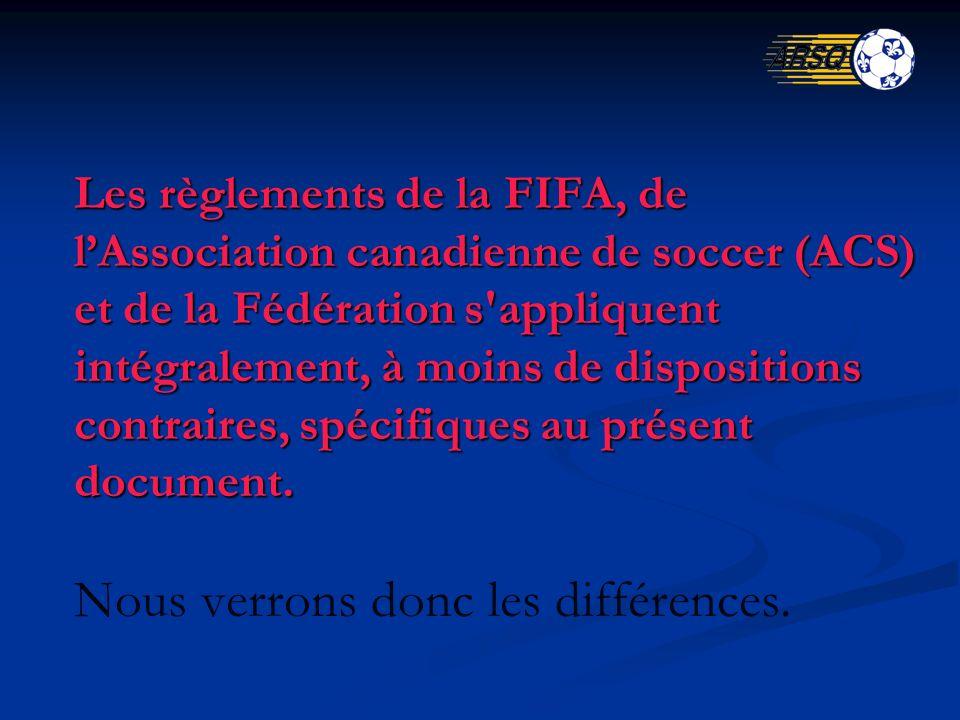Les règlements de la FIFA, de lAssociation canadienne de soccer (ACS) et de la Fédération s appliquent intégralement, à moins de dispositions contraires, spécifiques au présent document.