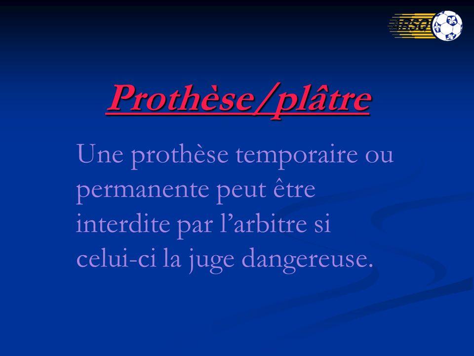 Prothèse/plâtre Une prothèse temporaire ou permanente peut être interdite par larbitre si celui-ci la juge dangereuse.